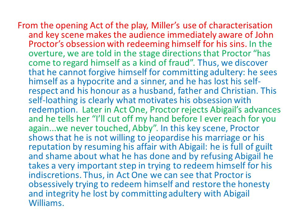 From the opening Act of the play, Miller's use of characterisation and key scene makes the audience immediately aware of John Proctor's obsession with