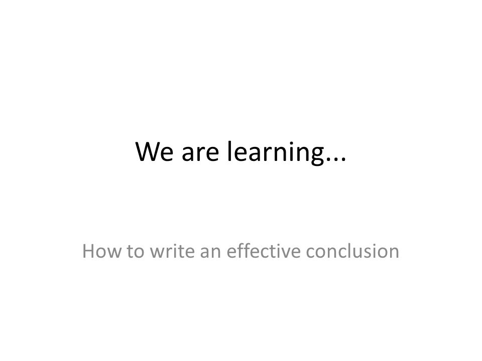 We are learning... How to write an effective conclusion
