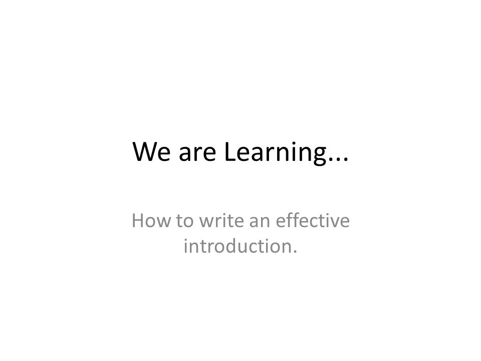 We are Learning... How to write an effective introduction.