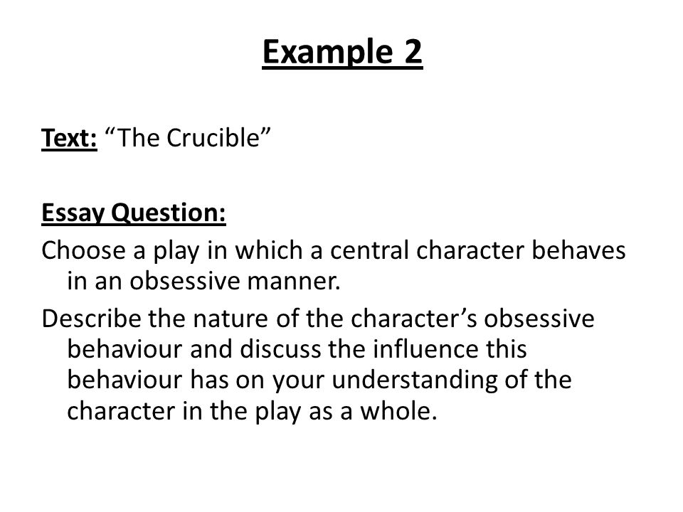 "Example 2 Text: ""The Crucible"" Essay Question: Choose a play in which a central character behaves in an obsessive manner. Describe the nature of the c"