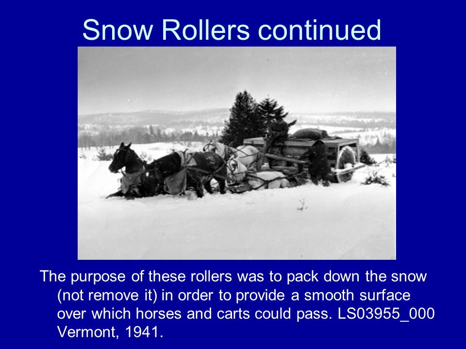 Snow Rollers continued The purpose of these rollers was to pack down the snow (not remove it) in order to provide a smooth surface over which horses and carts could pass.