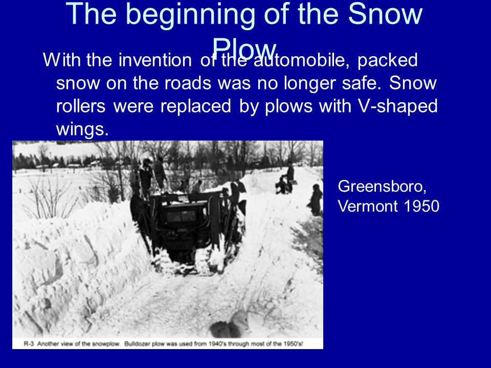 The beginning of the Snow Plow With the invention of the automobile, packed snow on the roads was no longer safe.