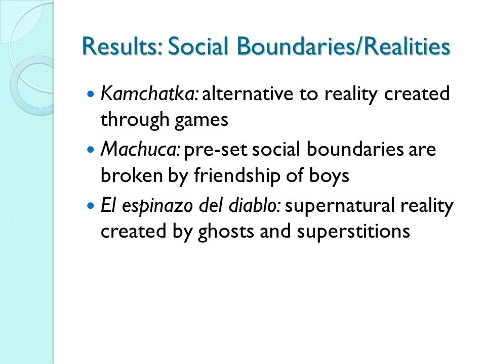 Results: Social Boundaries/Realities Kamchatka: alternative to reality created through games Machuca: pre-set social boundaries are broken by friendship of boys El espinazo del diablo: supernatural reality created by ghosts and superstitions
