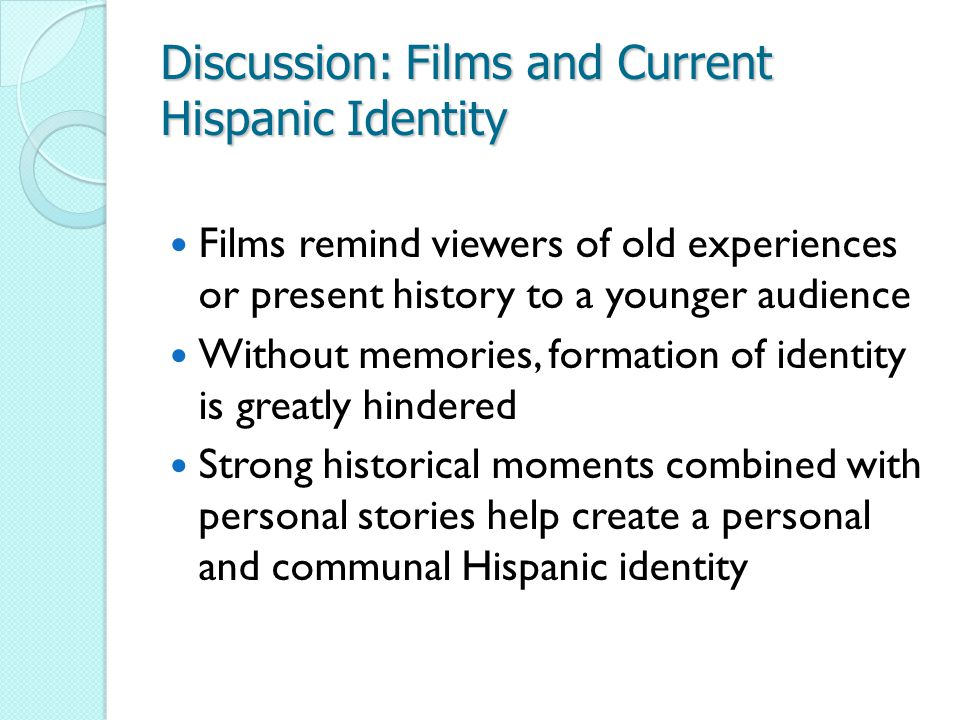 Discussion: Films and Current Hispanic Identity Films remind viewers of old experiences or present history to a younger audience Without memories, formation of identity is greatly hindered Strong historical moments combined with personal stories help create a personal and communal Hispanic identity