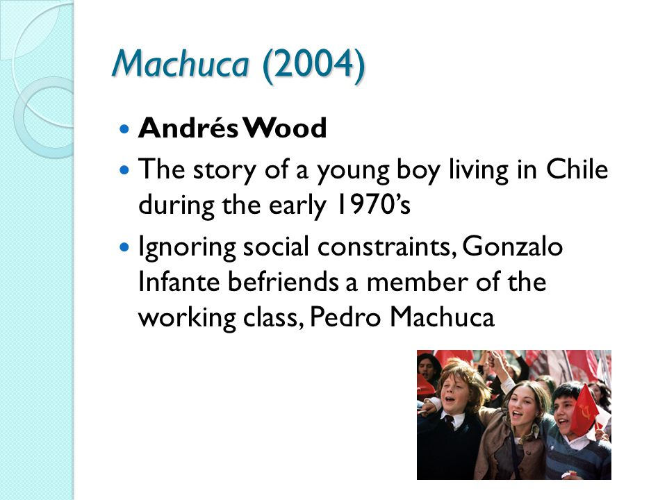 Machuca (2004) Andrés Wood The story of a young boy living in Chile during the early 1970's Ignoring social constraints, Gonzalo Infante befriends a member of the working class, Pedro Machuca