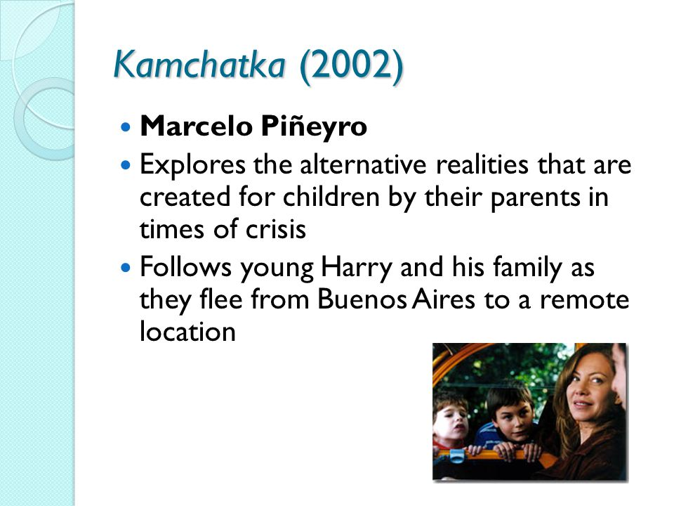 Kamchatka (2002) Marcelo Piñeyro Explores the alternative realities that are created for children by their parents in times of crisis Follows young Harry and his family as they flee from Buenos Aires to a remote location