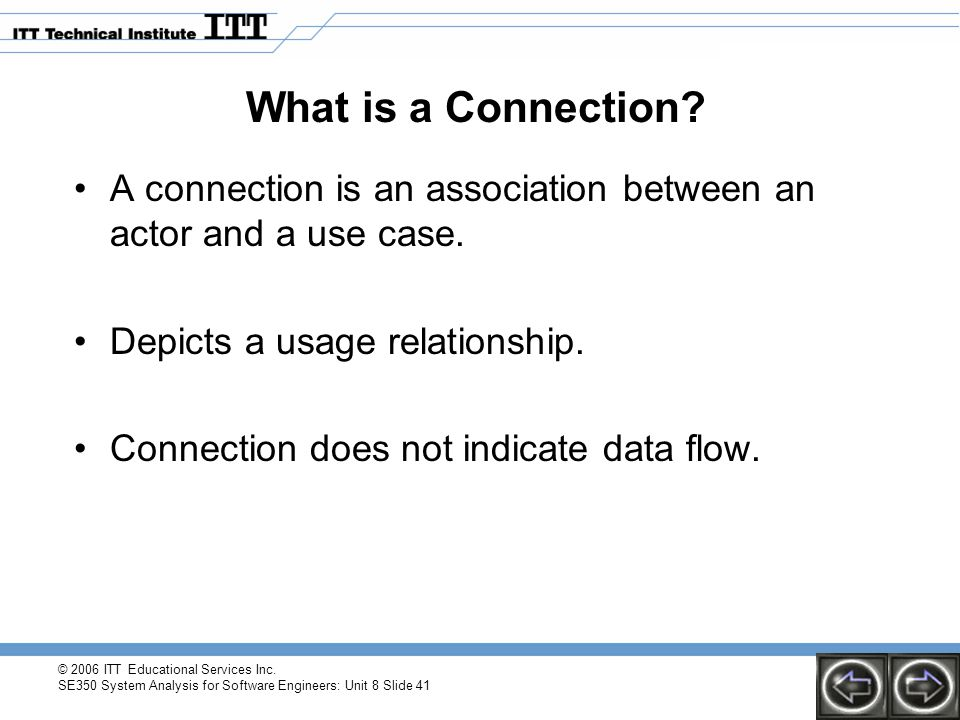 © 2006 ITT Educational Services Inc. SE350 System Analysis for Software Engineers: Unit 8 Slide 41 What is a Connection? A connection is an associatio