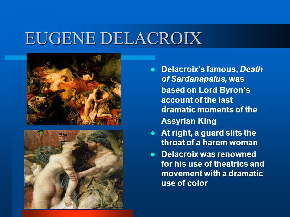 EUGENE DELACROIX Delacroix's famous, Death of Sardanapalus, was based on Lord Byron's account of the last dramatic moments of the Assyrian King At rig