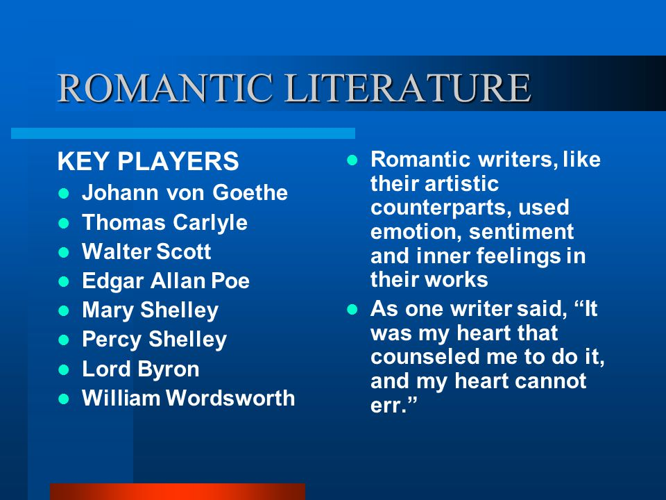 ROMANTIC LITERATURE KEY PLAYERS Johann von Goethe Thomas Carlyle Walter Scott Edgar Allan Poe Mary Shelley Percy Shelley Lord Byron William Wordsworth Romantic writers, like their artistic counterparts, used emotion, sentiment and inner feelings in their works As one writer said, It was my heart that counseled me to do it, and my heart cannot err.