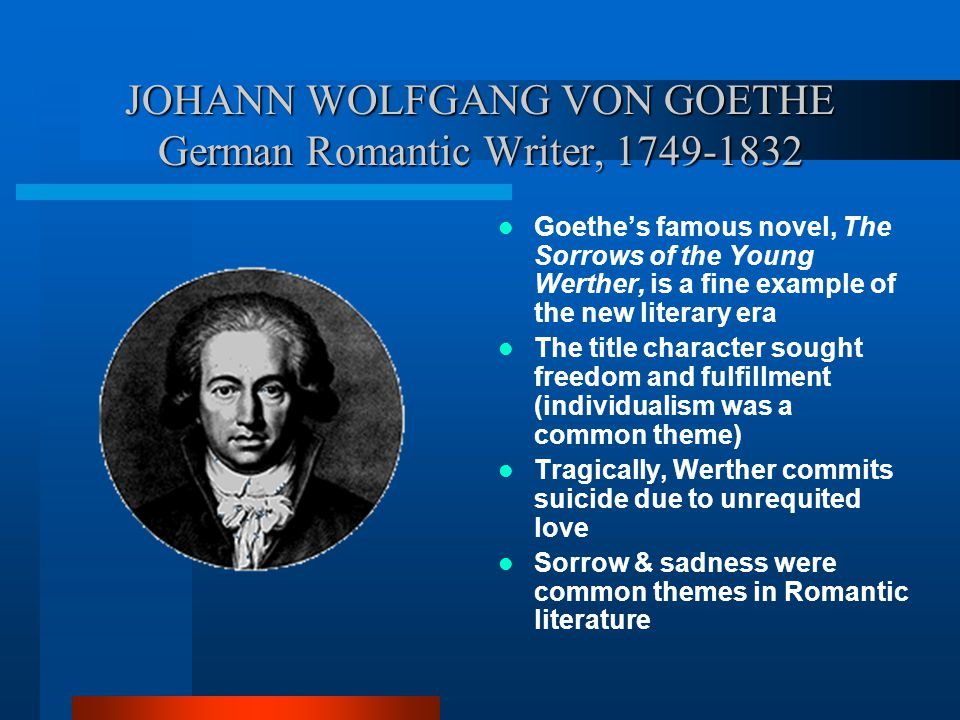 JOHANN WOLFGANG VON GOETHE German Romantic Writer, 1749-1832 Goethe's famous novel, The Sorrows of the Young Werther, is a fine example of the new lit