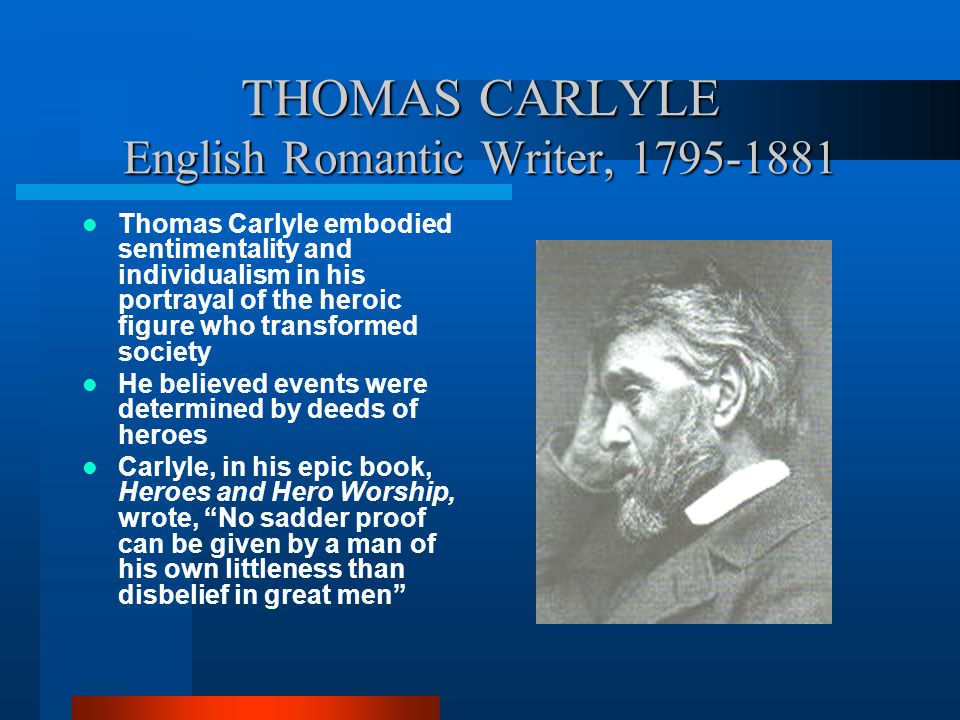 THOMAS CARLYLE English Romantic Writer, 1795-1881 Thomas Carlyle embodied sentimentality and individualism in his portrayal of the heroic figure who t