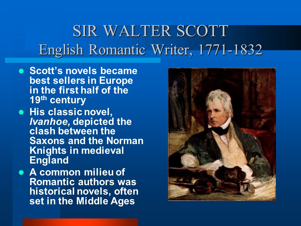 SIR WALTER SCOTT English Romantic Writer, 1771-1832 Scott's novels became best sellers in Europe in the first half of the 19 th century His classic novel, Ivanhoe, depicted the clash between the Saxons and the Norman Knights in medieval England A common milieu of Romantic authors was historical novels, often set in the Middle Ages