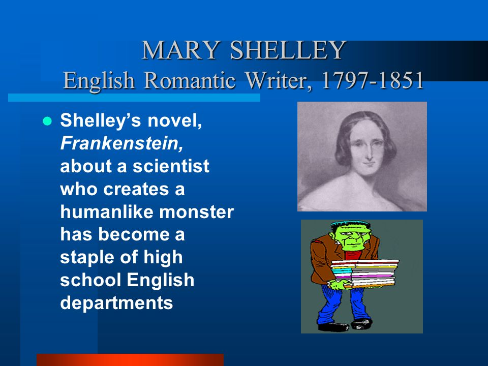 MARY SHELLEY English Romantic Writer, 1797-1851 Shelley's novel, Frankenstein, about a scientist who creates a humanlike monster has become a staple o