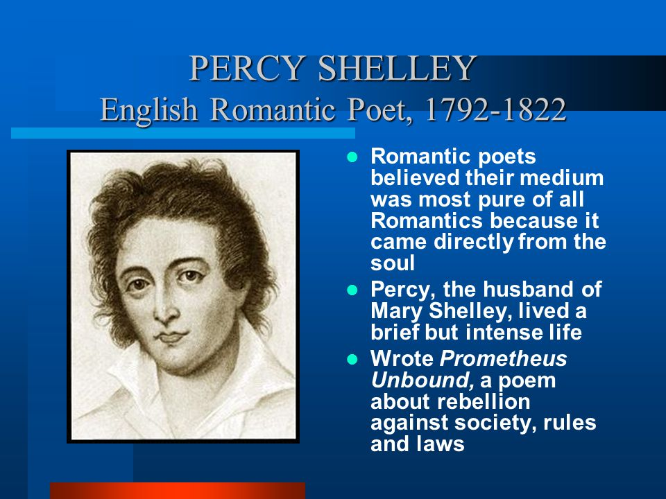 PERCY SHELLEY English Romantic Poet, 1792-1822 Romantic poets believed their medium was most pure of all Romantics because it came directly from the s