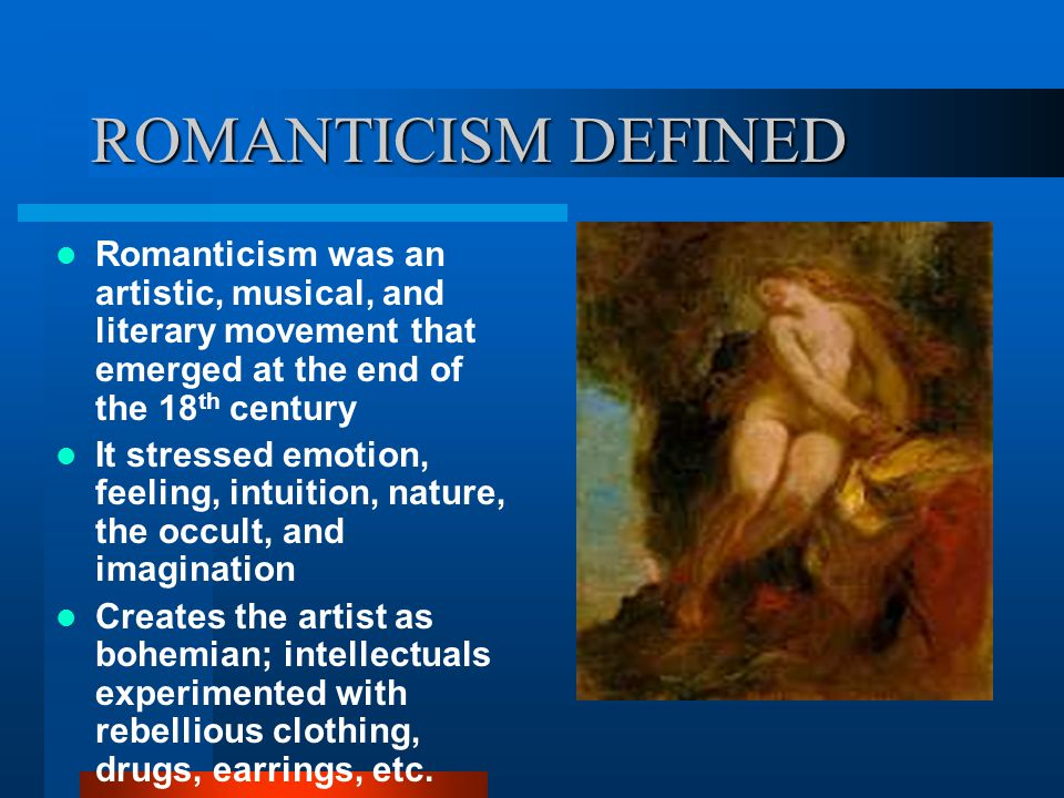 ROMANTICISM DEFINED Romanticism was an artistic, musical, and literary movement that emerged at the end of the 18 th century It stressed emotion, feeling, intuition, nature, the occult, and imagination Creates the artist as bohemian; intellectuals experimented with rebellious clothing, drugs, earrings, etc.
