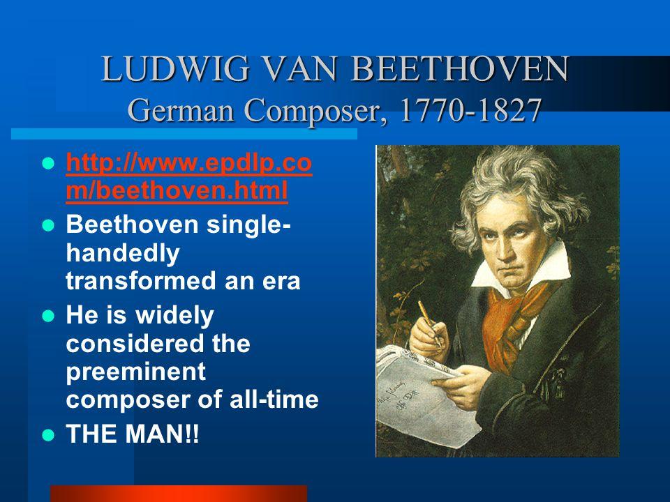 LUDWIG VAN BEETHOVEN German Composer, 1770-1827 http://www.epdlp.co m/beethoven.html http://www.epdlp.co m/beethoven.html Beethoven single- handedly t