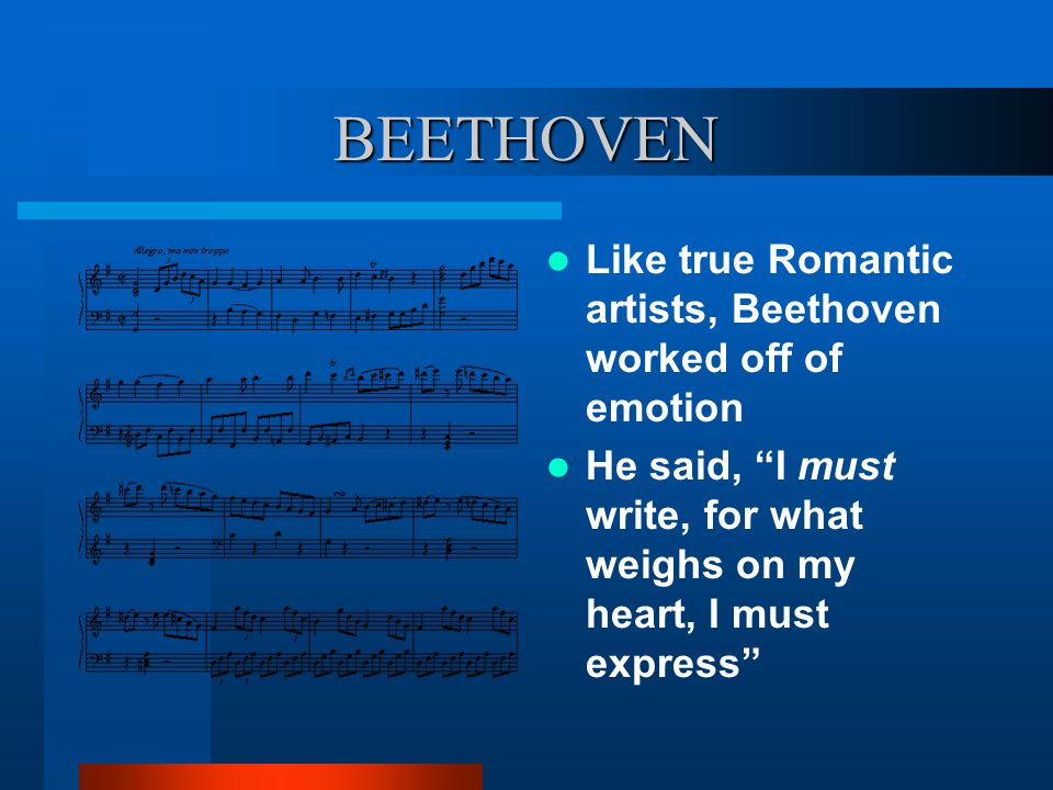 """BEETHOVEN Like true Romantic artists, Beethoven worked off of emotion He said, """"I must write, for what weighs on my heart, I must express"""""""