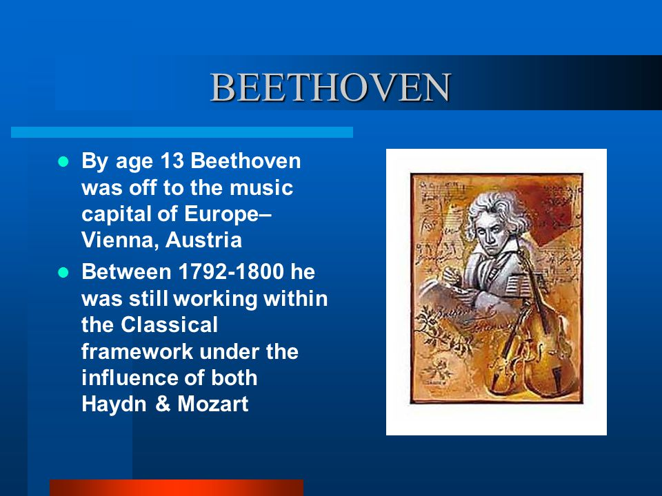 BEETHOVEN By age 13 Beethoven was off to the music capital of Europe– Vienna, Austria Between 1792-1800 he was still working within the Classical framework under the influence of both Haydn & Mozart