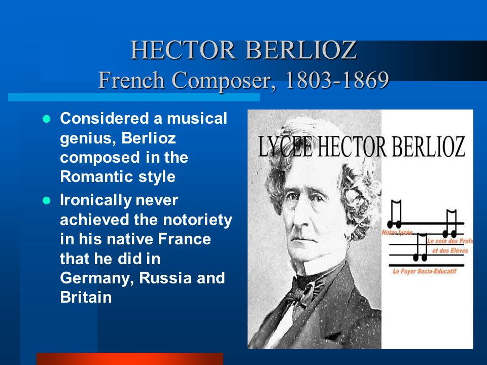 HECTOR BERLIOZ French Composer, 1803-1869 Considered a musical genius, Berlioz composed in the Romantic style Ironically never achieved the notoriety in his native France that he did in Germany, Russia and Britain