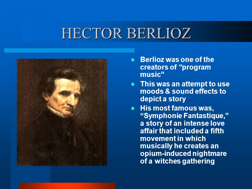"""HECTOR BERLIOZ Berlioz was one of the creators of """"program music"""" This was an attempt to use moods & sound effects to depict a story His most famous w"""
