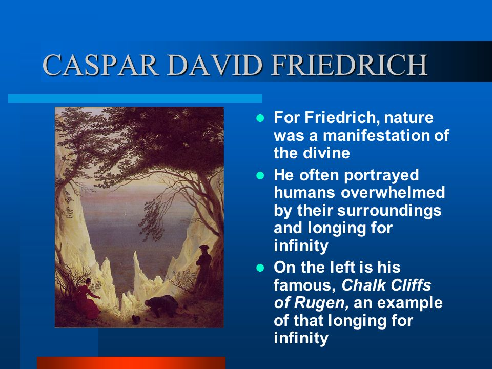 CASPAR DAVID FRIEDRICH For Friedrich, nature was a manifestation of the divine He often portrayed humans overwhelmed by their surroundings and longing for infinity On the left is his famous, Chalk Cliffs of Rugen, an example of that longing for infinity