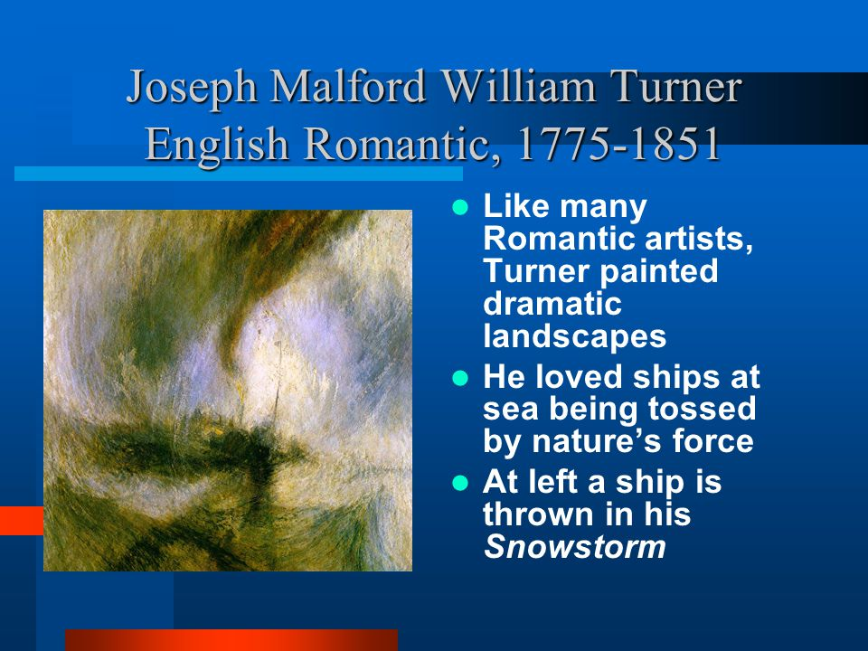 Joseph Malford William Turner English Romantic, 1775-1851 Like many Romantic artists, Turner painted dramatic landscapes He loved ships at sea being t