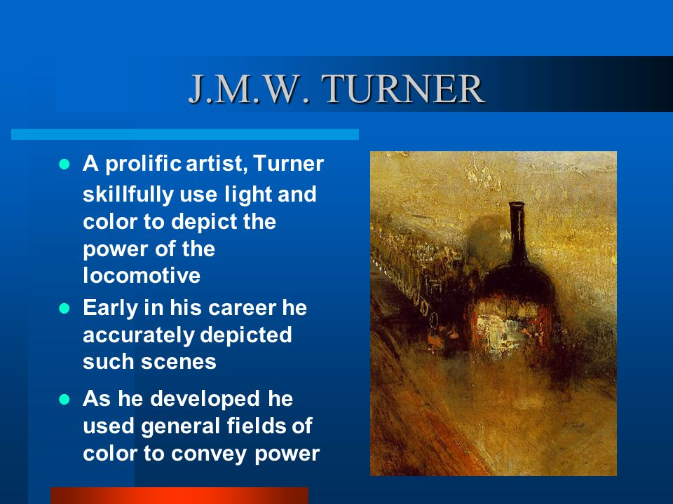J.M.W. TURNER A prolific artist, Turner skillfully use light and color to depict the power of the locomotive Early in his career he accurately depicte