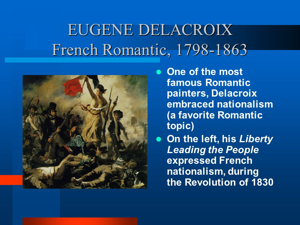 EUGENE DELACROIX French Romantic, 1798-1863 One of the most famous Romantic painters, Delacroix embraced nationalism (a favorite Romantic topic) On the left, his Liberty Leading the People expressed French nationalism, during the Revolution of 1830 FOR MORE INFO...