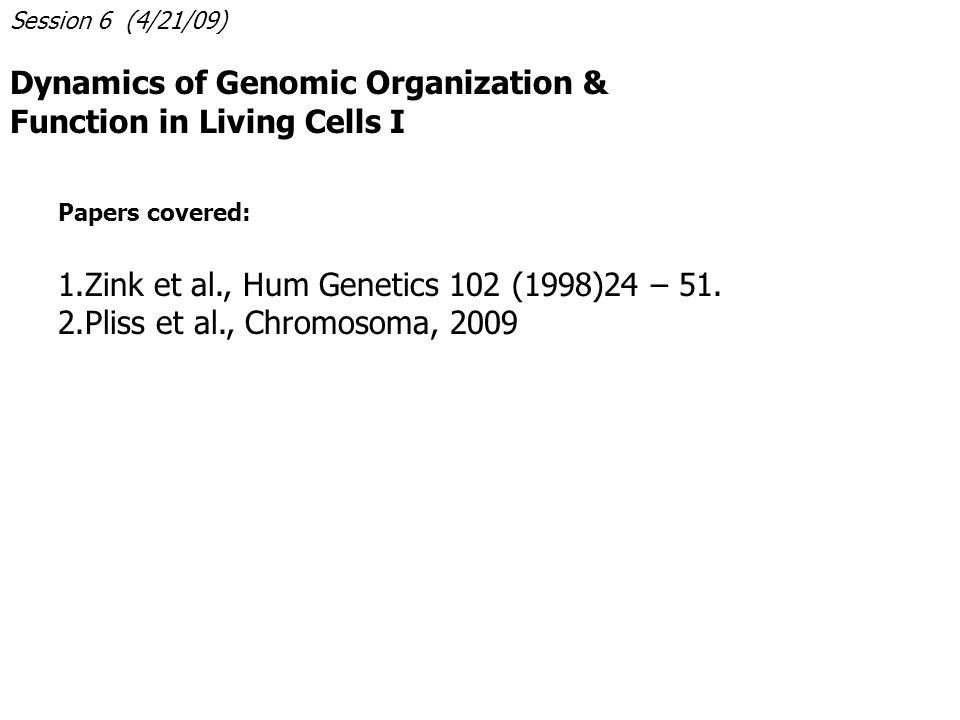 Session 6 (4/21/09) Dynamics of Genomic Organization & Function in Living Cells I Papers covered: 1.Zink et al., Hum Genetics 102 (1998)24 – 51.