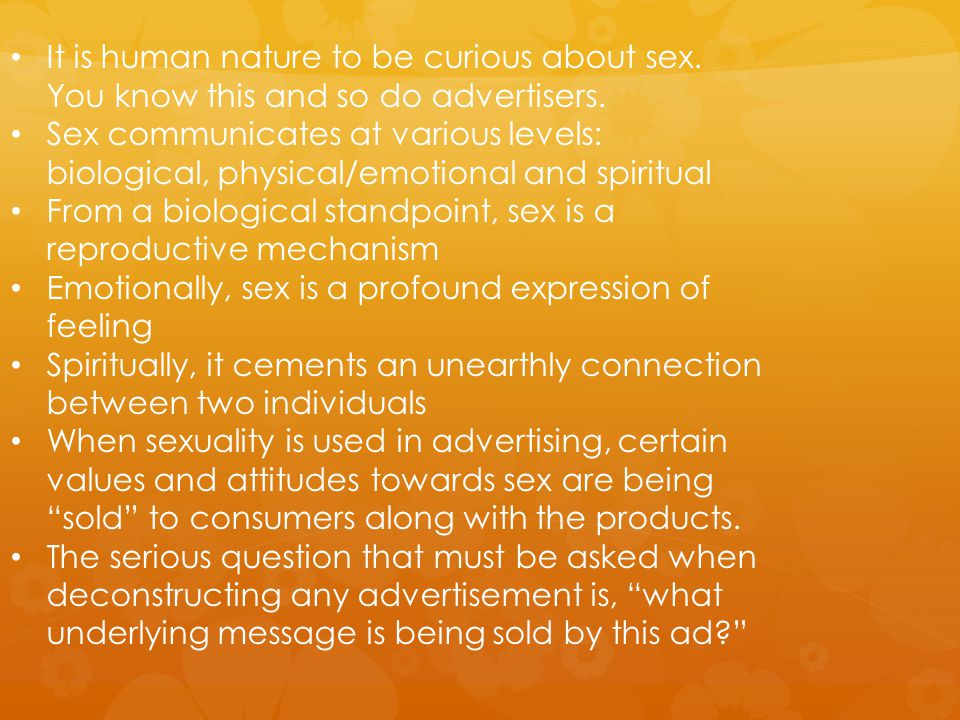 It is human nature to be curious about sex. You know this and so do advertisers. Sex communicates at various levels: biological, physical/emotional an