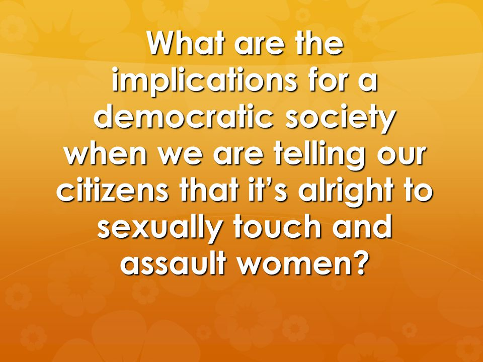 What are the implications for a democratic society when we are telling our citizens that it's alright to sexually touch and assault women?