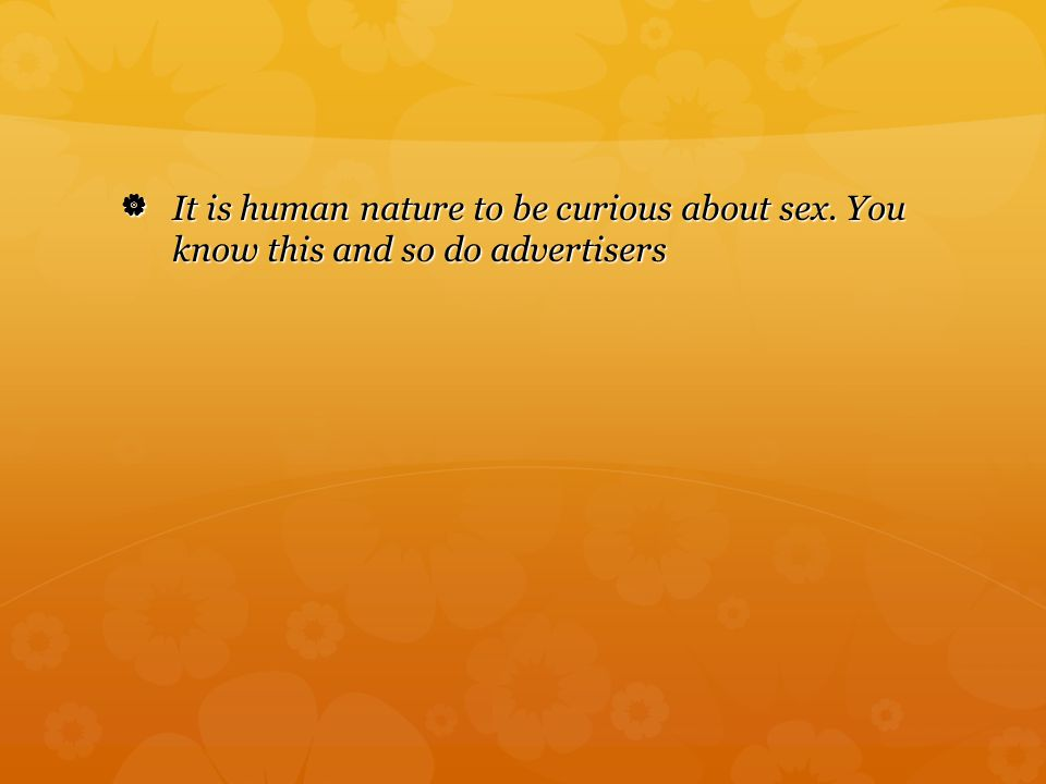  It is human nature to be curious about sex. You know this and so do advertisers It is human nature to be curious about sex. You know this and so do