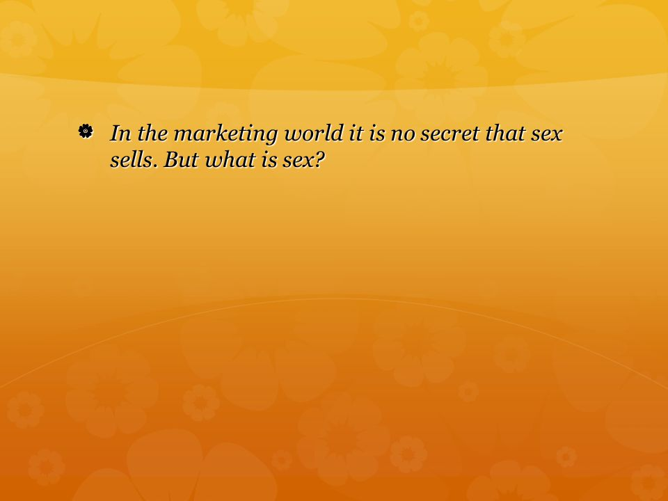  In the marketing world it is no secret that sex sells. But what is sex? In the marketing world it is no secret that sex sells. But what is sex?