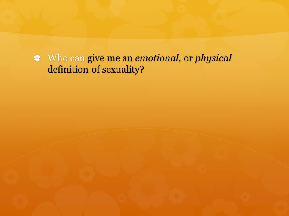  Who can give me an emotional, or physical definition of sexuality?