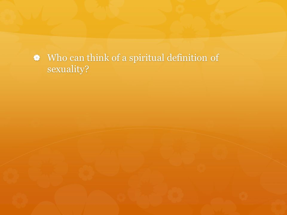  Who can think of a spiritual definition of sexuality?