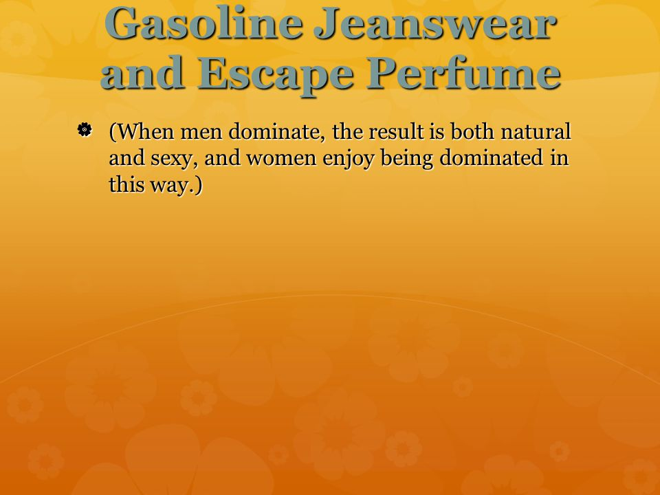 Gasoline Jeanswear and Escape Perfume  (When men dominate, the result is both natural and sexy, and women enjoy being dominated in this way.) (When