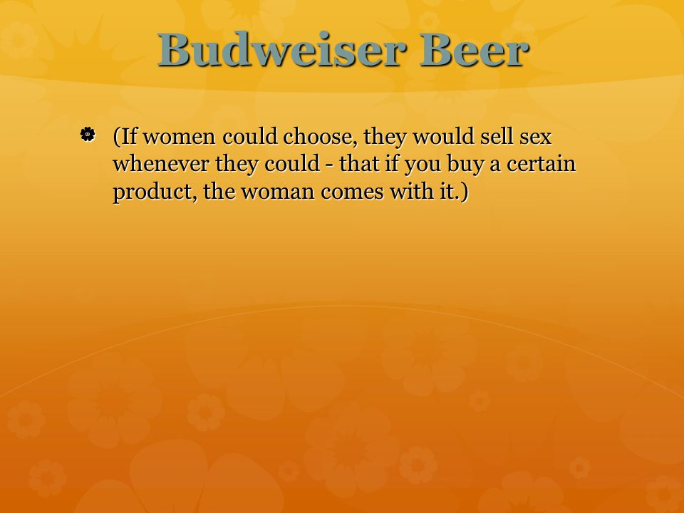 Budweiser Beer  (If women could choose, they would sell sex whenever they could - that if you buy a certain product, the woman comes with it.) (If w