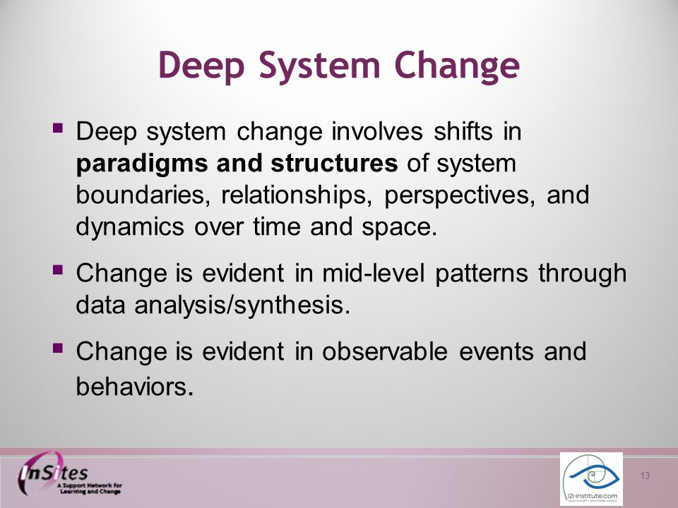 13 Deep System Change  Deep system change involves shifts in paradigms and structures of system boundaries, relationships, perspectives, and dynamics