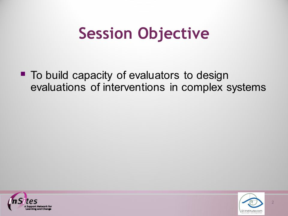 2 Session Objective  To build capacity of evaluators to design evaluations of interventions in complex systems