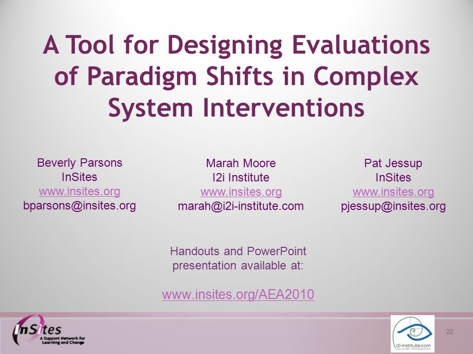 22 A Tool for Designing Evaluations of Paradigm Shifts in Complex System Interventions Beverly Parsons InSites www.insites.org www.insites.org bparson