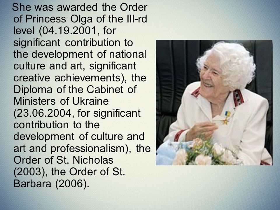 She was awarded the Order of Princess Olga of the III-rd level (04.19.2001, for significant contribution to the development of national culture and art, significant creative achievements), the Diploma of the Cabinet of Ministers of Ukraine (23.06.2004, for significant contribution to the development of culture and art and professionalism), the Order of St.