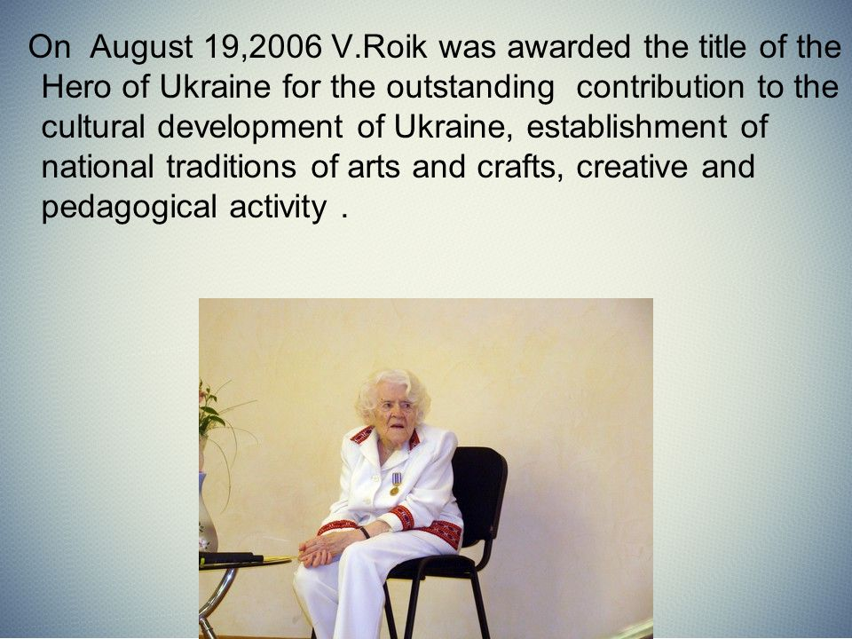 On August 19,2006 V.Roik was awarded the title of the Hero of Ukraine for the outstanding contribution to the cultural development of Ukraine, establishment of national traditions of arts and crafts, creative and pedagogical activity.