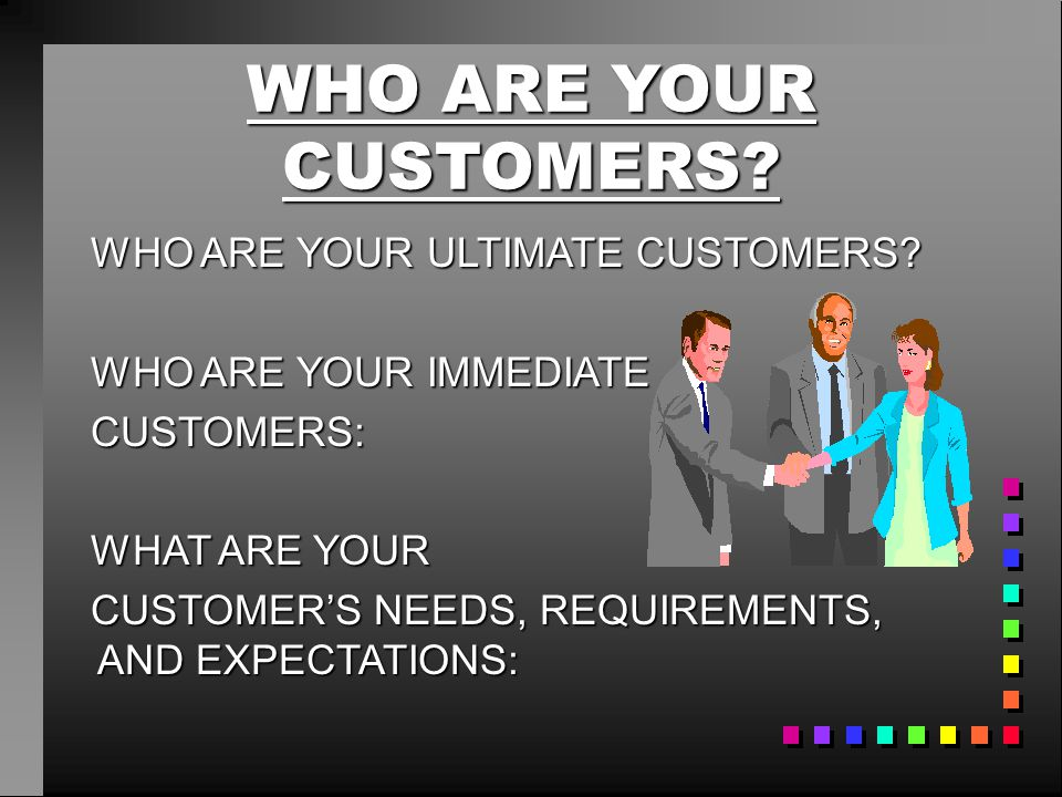 WHO ARE YOUR CUSTOMERS? WHO ARE YOUR ULTIMATE CUSTOMERS? WHO ARE YOUR IMMEDIATE CUSTOMERS: WHAT ARE YOUR CUSTOMER'S NEEDS, REQUIREMENTS, AND EXPECTATI