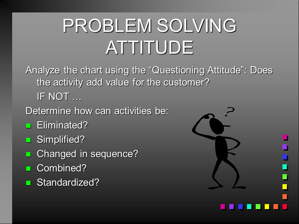 """PROBLEM SOLVING ATTITUDE Analyze the chart using the """"Questioning Attitude"""": Does the activity add value for the customer? IF NOT … Determine how can"""