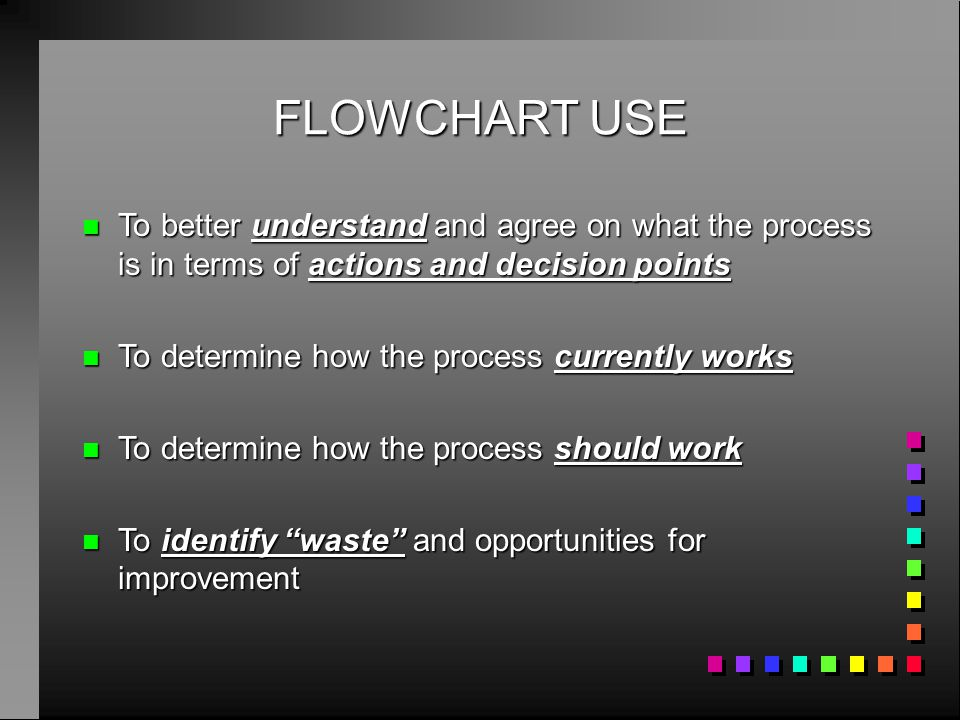FLOWCHART USE n To better understand and agree on what the process is in terms of actions and decision points n To determine how the process currently