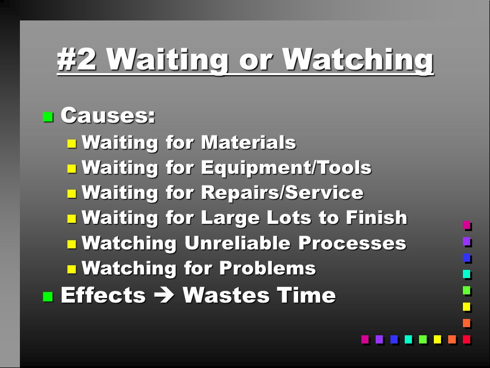 #2 Waiting or Watching n Causes: n Waiting for Materials n Waiting for Equipment/Tools n Waiting for Repairs/Service n Waiting for Large Lots to Finis