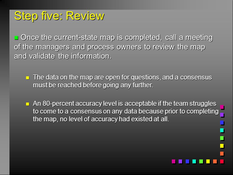 Step five: Review n Once the current-state map is completed, call a meeting of the managers and process owners to review the map and validate the info