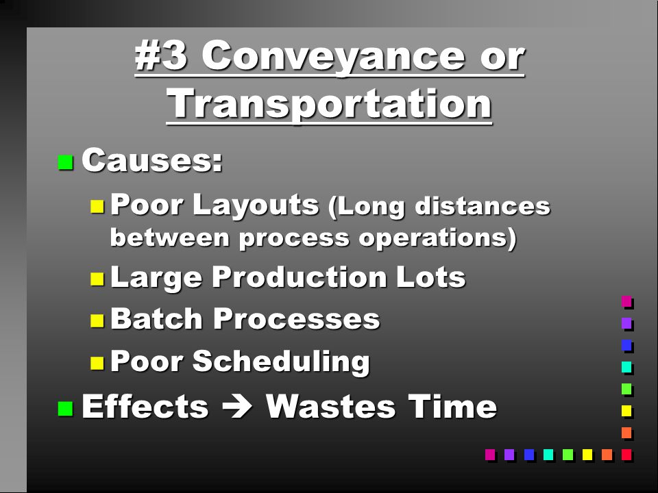 #3 Conveyance or Transportation n Causes: n Poor Layouts (Long distances between process operations) n Large Production Lots n Batch Processes n Poor