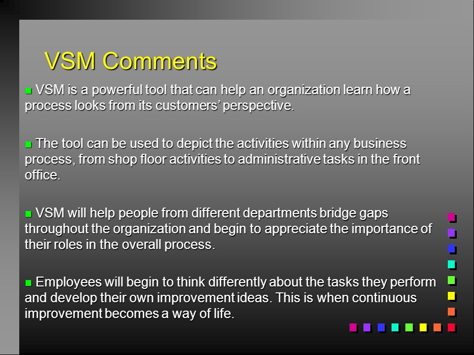 n VSM is a powerful tool that can help an organization learn how a process looks from its customers' perspective. n The tool can be used to depict the