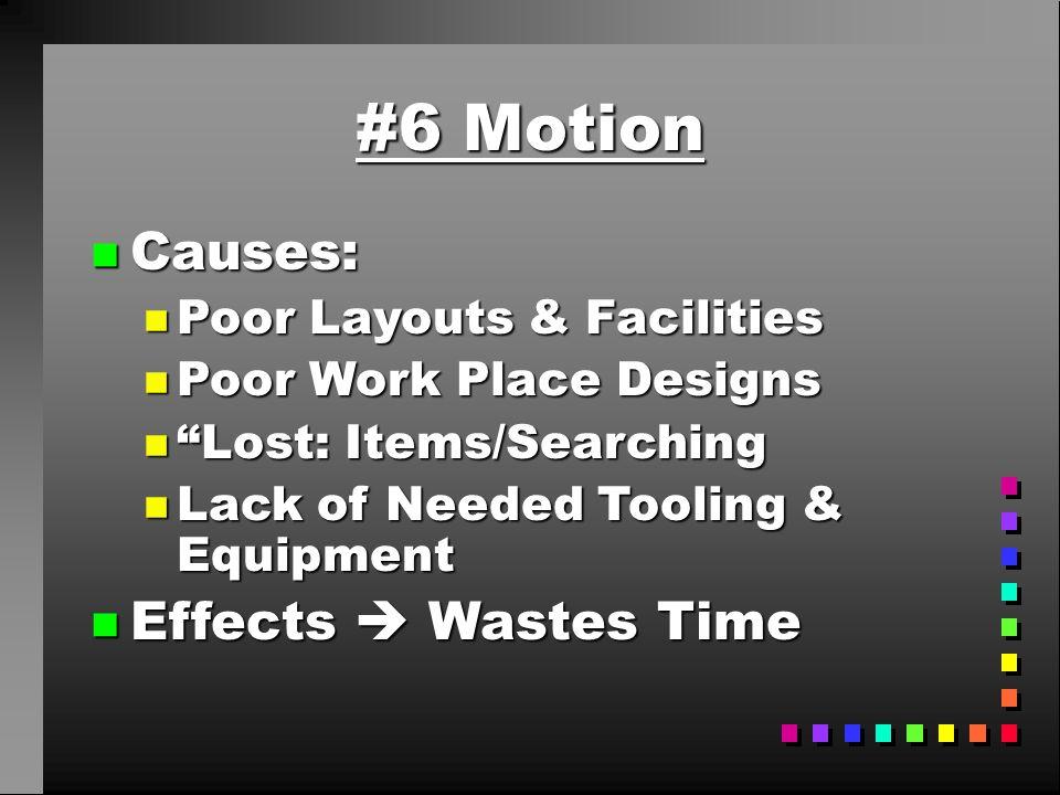 """#6 Motion n Causes: n Poor Layouts & Facilities n Poor Work Place Designs n """"Lost: Items/Searching n Lack of Needed Tooling & Equipment n Effects  Wa"""